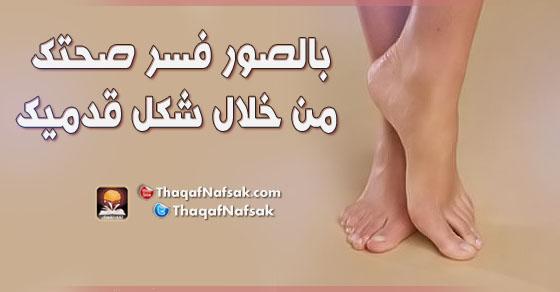 بالصور اعرف صحتك من قدمك ثقف نفسك
