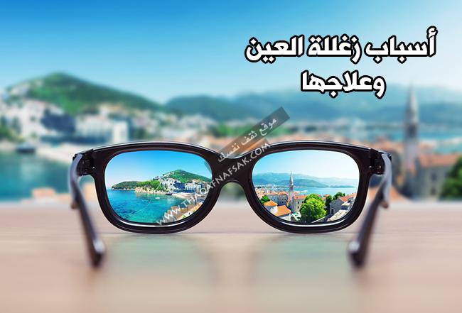 02e228935 عدم وضوح الرؤية أو زغللة العينين اسبابها و اعراضها وعلاجها