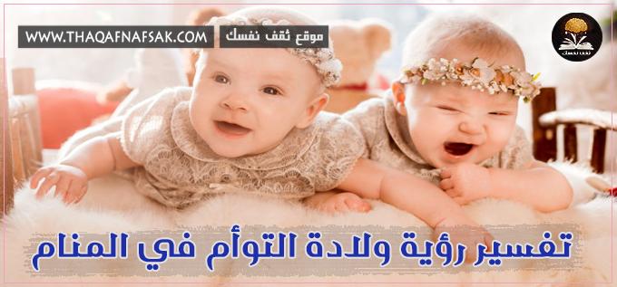تفسير رؤيا ولادة التوأم في المنام