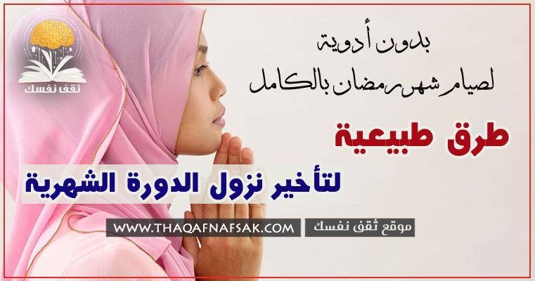 طرق تأخير الدورة الشهرية طبيعيا بدون أدوية ١٢ طريقة لصيام شهر رمضان بالكامل ثقف نفسك